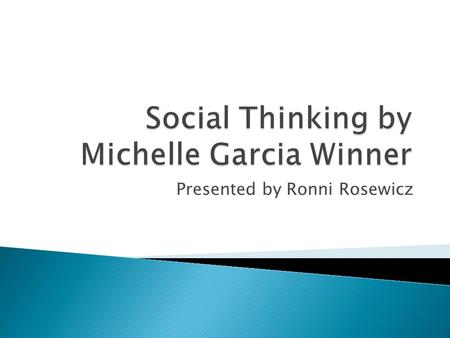 Presented by Ronni Rosewicz.  To learn the basics of Social Thinking  To learn practical strategies and common vocabulary to help your child be more.