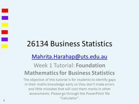 26134 Business Statistics Week 1 Tutorial: Foundation Mathematics for Business Statistics The objective of this tutorial is.