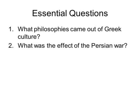 Essential Questions 1.What philosophies came out of Greek culture? 2.What was the effect of the Persian war?