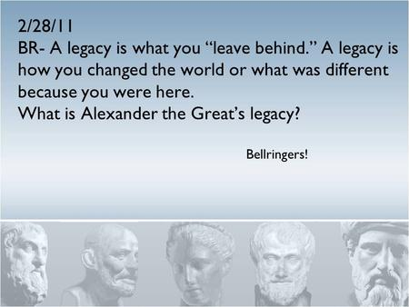 "2/28/11 BR- A legacy is what you ""leave behind."" A legacy is how you changed the world or what was different because you were here. What is Alexander the."
