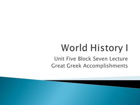 Unit Five Block Seven Lecture Great Greek Accomplishments.
