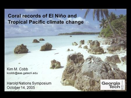 Coral records of El Niño and Tropical Pacific climate change Kim M. Cobb Harold Nations Symposium October 14, 2005.