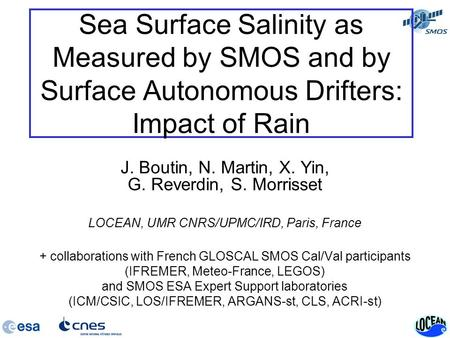 Sea Surface Salinity as Measured by SMOS and by Surface Autonomous Drifters: Impact of Rain J. Boutin, N. Martin, X. Yin, G. Reverdin, S. Morrisset LOCEAN,