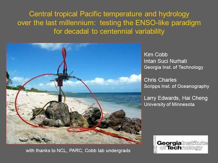 Central tropical Pacific temperature and hydrology over the last millennium: testing the ENSO-like paradigm for decadal to centennial variability Kim Cobb.