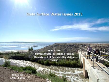 SFIREG EQI APRIL 14, 2015 State Surface Water Issues 2015 Kean S. Goh Surface Water Protection Program Department of Pesticide Regulation CalEPA.