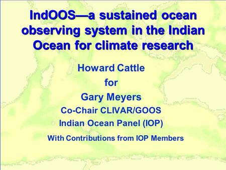IndOOS—a sustained ocean observing system in the Indian Ocean for climate research Howard Cattle for Gary Meyers Co-Chair CLIVAR/GOOS Indian Ocean Panel.