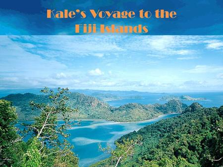 Kale's Voyage to the Fiji Islands Fiji, blessed with 333 magnificent islands, some inhabited, most not. We are a land where there is still room to.