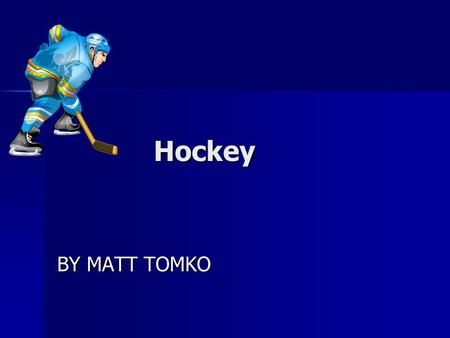 Hockey Hockey BY MATT TOMKO Hockey Hockey is good for all ages You need a lot of equipment to play. A position in hockey is goalie There are different.
