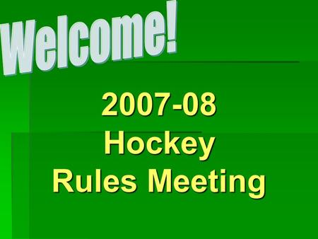 2007-08Hockey Rules Meeting. RULES MEETING ATTENDANCE  HEAD COACHES must now attend a rules meeting every year.  If don't attend will have the opportunity.