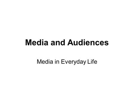 Media and Audiences Media in Everyday Life. Media do not do things to people, rather, people do things with media. These theories put a division between.