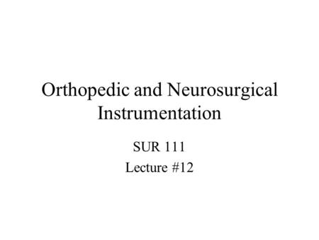 Orthopedic and Neurosurgical Instrumentation SUR 111 Lecture #12.