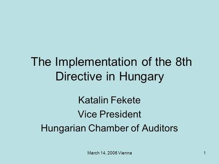 March 14, 2006 Vienna1 The Implementation of the 8th Directive in Hungary Katalin Fekete Vice President Hungarian Chamber of Auditors.