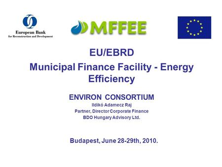 EU/EBRD Municipal Finance Facility - Energy Efficiency ENVIRON CONSORTIUM Ildikó Adamecz Raj Partner, Director Corporate Finance BDO Hungary Advisory Ltd.