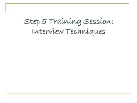 Step 5 Training Session: Interview Techniques. Questions Generate useful information Generate useful information Focus on reasons or motives Focus on.
