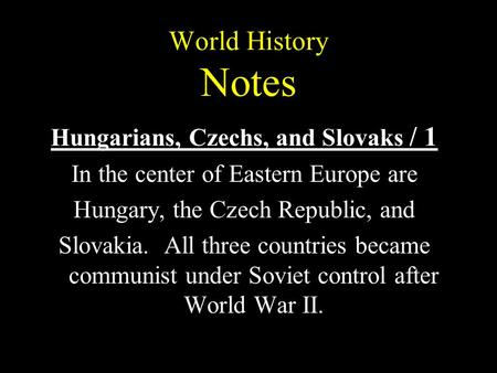 World History Notes Hungarians, Czechs, and Slovaks / 1 In the center of Eastern Europe are Hungary, the Czech Republic, and Slovakia. All three countries.
