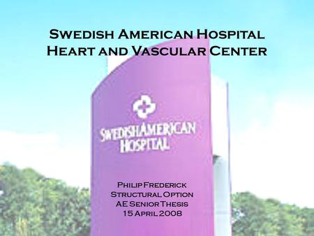 Swedish American Hospital Heart and Vascular Center Philip Frederick Structural Option AE Senior Thesis 15 April 2008.