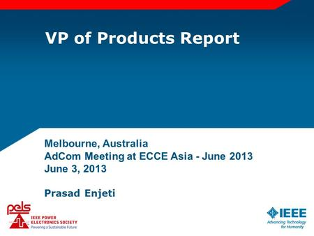 VP of Products Report Melbourne, Australia AdCom Meeting at ECCE Asia - June 2013 June 3, 2013 Prasad Enjeti.