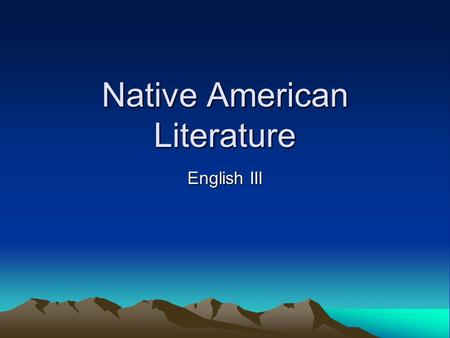 Native American Literature English III. Our American identity as we know it is a product of our past. Our class will focus on literature which reveals.