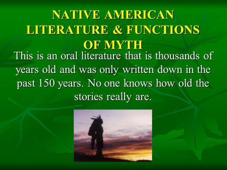 NATIVE AMERICAN LITERATURE & FUNCTIONS OF MYTH This is an oral literature that is thousands of years old and was only written down in the past 150 years.