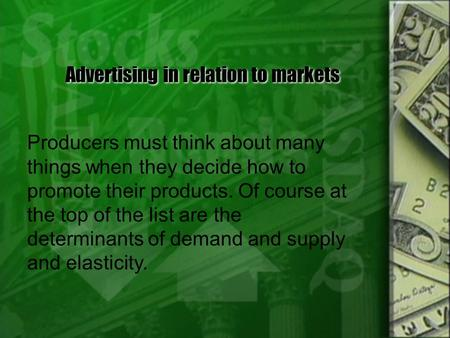 Advertising in relation to markets Producers must think about many things when they decide how to promote their products. Of course at the top of the.