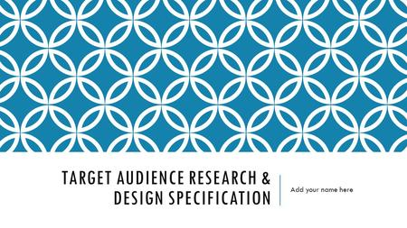 TARGET AUDIENCE RESEARCH & DESIGN SPECIFICATION Add your name here.