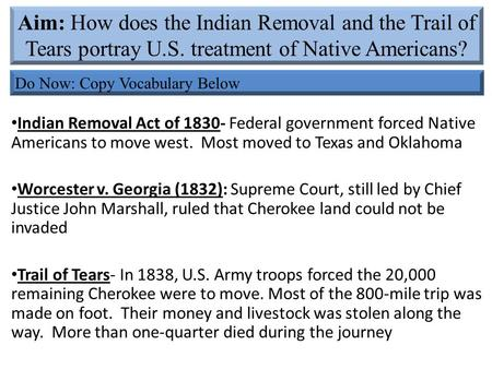 Indian Removal Act of 1830- Federal government forced Native Americans to move west. Most moved to Texas and Oklahoma Worcester v. Georgia (1832): Supreme.