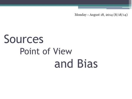 1 Sources Point of View and Bias Monday - August 18, 2014 (8/18/14)