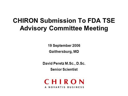 19 September 2006 Gaithersburg, MD David Peretz M.Sc., D.Sc. Senior Scientist CHIRON Submission To FDA TSE Advisory Committee Meeting.