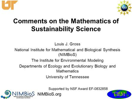 Comments on the Mathematics of Sustainability Science Louis J. Gross National Institute for Mathematical and Biological Synthesis (NIMBioS) The Institute.