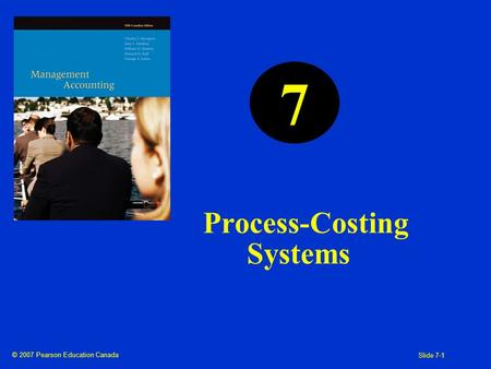 © 2007 Pearson Education Canada Slide 7-1 Process-Costing Systems 7.