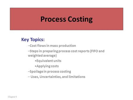 Process Costing Key Topics: –Cost flows in mass production –Steps in preparing process cost reports (FIFO and weighted average) Equivalent units Applying.