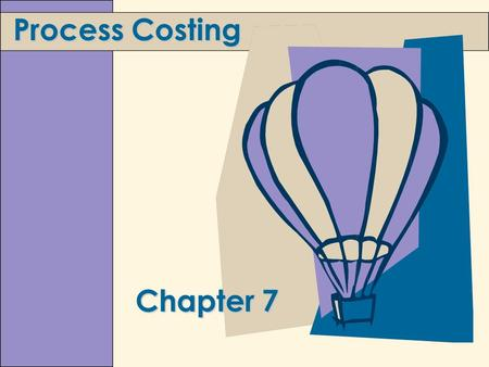 Chapter 7 Process Costing. 7-2 Learning Objectives 1. Explain the concept and purpose of equivalent units. 2. Assign costs to products using a five-step.