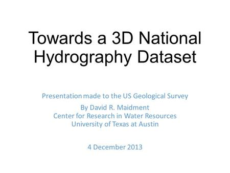 Towards a 3D National Hydrography Dataset Presentation made to the US Geological Survey By David R. Maidment Center for Research in Water Resources University.