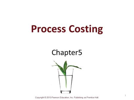 Copyright © 2013 Pearson Education, Inc. Publishing as Prentice Hall. Process Costing Chapter5 1.
