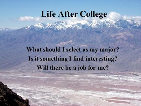 Life After College What should I select as my major? Is it something I find interesting? Will there be a job for me?