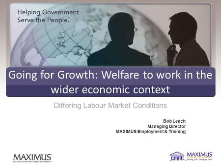 Going for Growth: Welfare to work in the wider economic context Differing Labour Market Conditions Bob Leach Managing Director MAXIMUS Employment & Training.
