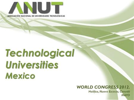 Technological Universities Mexico ASOCIACIÓN NACIONAL DE UNIVERSIDADES TECNOLÓGICAS WORLD CONGRESS 2012. Halifax, Nueva Escocia, Canadá MAYO.