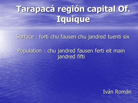 Tarapacá región capital Of. Iquique Surface : forti chu fausen chu jandred tuenti six Surface : forti chu fausen chu jandred tuenti six Population : chu.