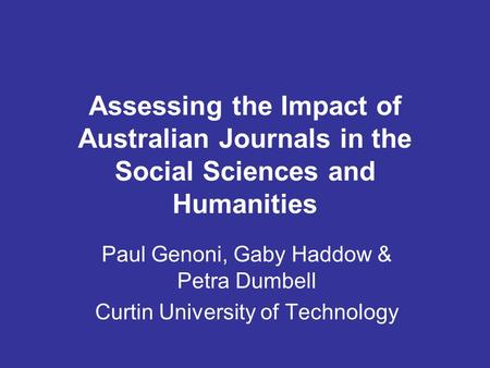 Assessing the Impact of Australian Journals in the Social Sciences and Humanities Paul Genoni, Gaby Haddow & Petra Dumbell Curtin University of Technology.