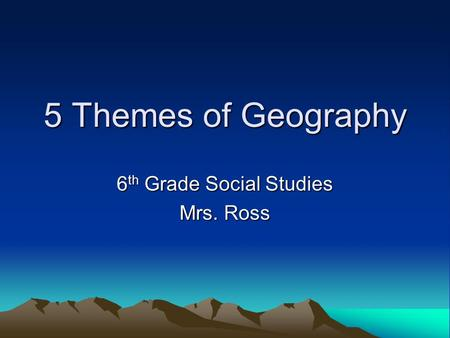 5 Themes of Geography 6 th Grade Social Studies Mrs. Ross.