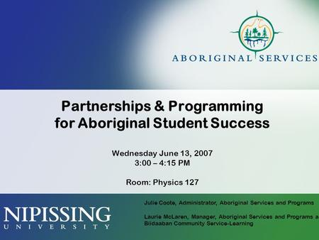Partnerships & Programming for Aboriginal Student Success Wednesday June 13, 2007 3:00 – 4:15 PM Room: Physics 127 Julie Coote, Administrator, Aboriginal.