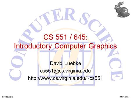 David Luebke11/26/2015 CS 551 / 645: Introductory Computer Graphics David Luebke
