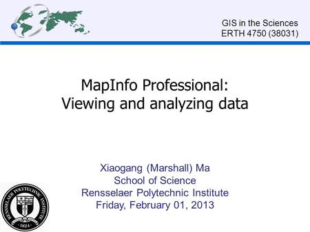 MapInfo Professional: Viewing and analyzing data GIS in the Sciences ERTH 4750 (38031) Xiaogang (Marshall) Ma School of Science Rensselaer Polytechnic.