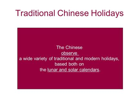 Traditional Chinese Holidays The Chinese observe a wide variety of traditional and modern holidays, based both on the lunar and solar calendars.