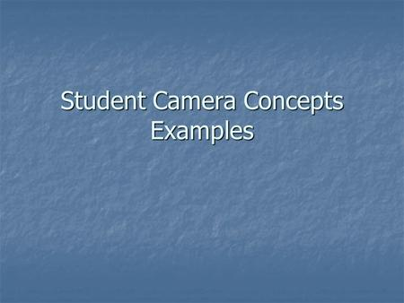 Student Camera Concepts Examples. Concepts The underlying principles that apply regardless of the camera you are using. The underlying principles that.