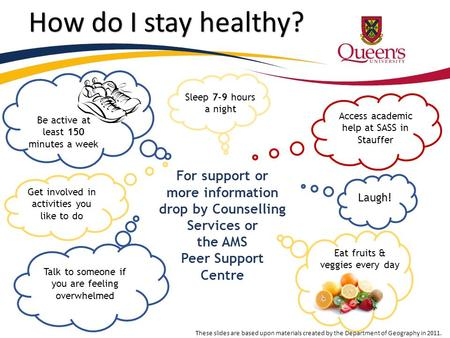 How do I stay healthy? Sleep 7-9 hours a night Eat fruits & veggies every day Laugh! Access academic help at SASS in Stauffer Talk to someone if you are.