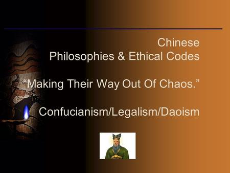 "Chinese Philosophies & Ethical Codes ""Making Their Way Out Of Chaos."" Confucianism/Legalism/Daoism."