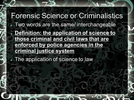 Forensic Science or Criminalistics Two words are the same/ interchangeable Definition: the application of science to those criminal and civil laws that.