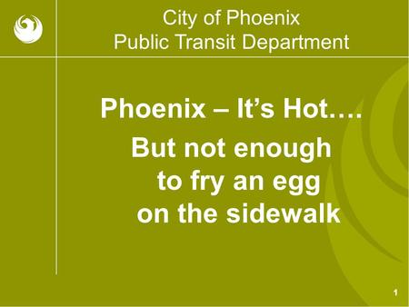1 City of Phoenix Public Transit Department Phoenix – It's Hot…. But not enough to fry an egg on the sidewalk.
