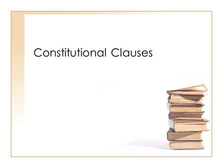 Constitutional Clauses. Supremacy Clause Article VI Section 2 The Federal Law (US Constitution) is above all State Law States cannot make laws that conflict.
